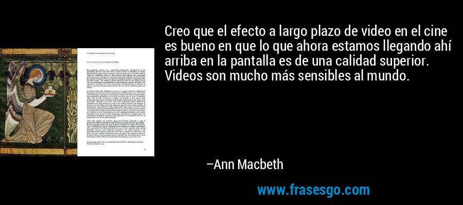 Creo que el efecto a largo plazo de video en el cine es bueno en que lo que ahora estamos llegando ahí arriba en la pantalla es de una calidad superior. Videos son mucho más sensibles al mundo. – Ann Macbeth