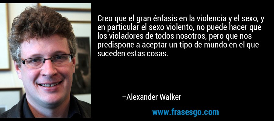 Creo que el gran énfasis en la violencia y el sexo, y en particular el sexo violento, no puede hacer que los violadores de todos nosotros, pero que nos predispone a aceptar un tipo de mundo en el que suceden estas cosas. – Alexander Walker
