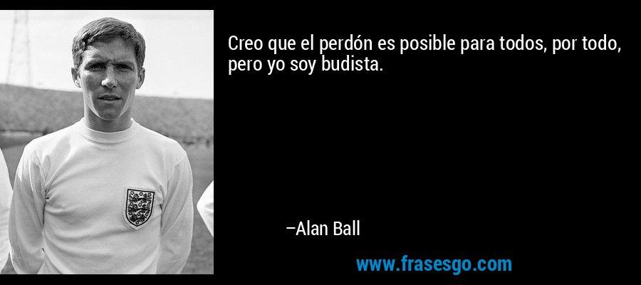 Creo que el perdón es posible para todos, por todo, pero yo soy budista. – Alan Ball