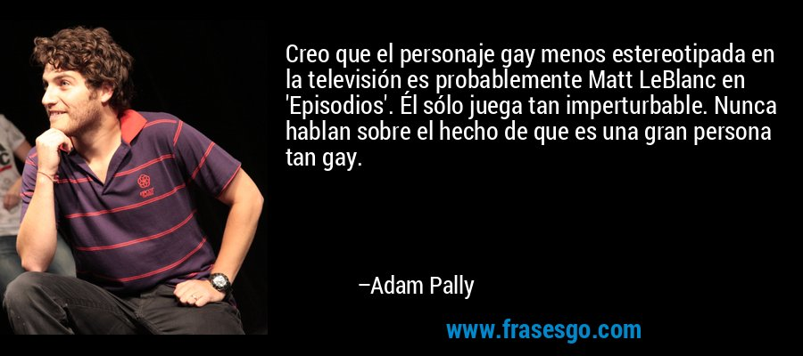 Creo que el personaje gay menos estereotipada en la televisión es probablemente Matt LeBlanc en 'Episodios'. Él sólo juega tan imperturbable. Nunca hablan sobre el hecho de que es una gran persona tan gay. – Adam Pally