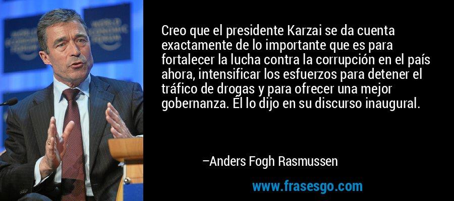 Creo que el presidente Karzai se da cuenta exactamente de lo importante que es para fortalecer la lucha contra la corrupción en el país ahora, intensificar los esfuerzos para detener el tráfico de drogas y para ofrecer una mejor gobernanza. Él lo dijo en su discurso inaugural. – Anders Fogh Rasmussen