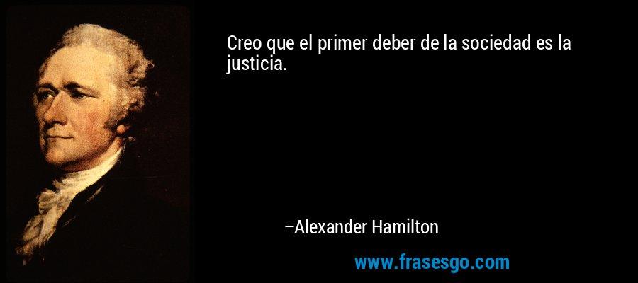 Creo que el primer deber de la sociedad es la justicia. – Alexander Hamilton