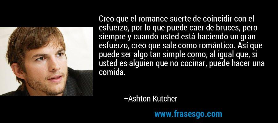 Creo que el romance suerte de coincidir con el esfuerzo, por lo que puede caer de bruces, pero siempre y cuando usted está haciendo un gran esfuerzo, creo que sale como romántico. Así que puede ser algo tan simple como, al igual que, si usted es alguien que no cocinar, puede hacer una comida. – Ashton Kutcher