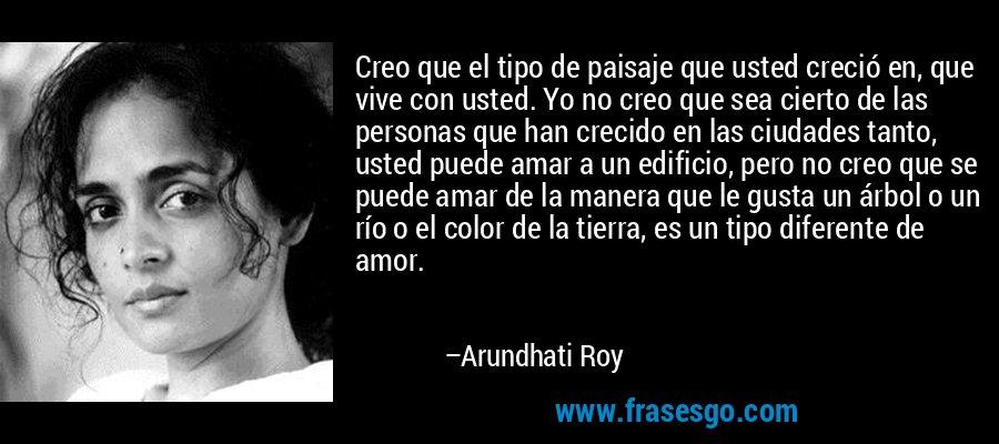 Creo que el tipo de paisaje que usted creció en, que vive con usted. Yo no creo que sea cierto de las personas que han crecido en las ciudades tanto, usted puede amar a un edificio, pero no creo que se puede amar de la manera que le gusta un árbol o un río o el color de la tierra, es un tipo diferente de amor. – Arundhati Roy