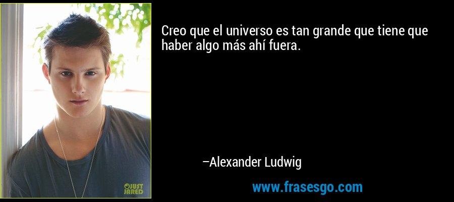 Creo que el universo es tan grande que tiene que haber algo más ahí fuera. – Alexander Ludwig