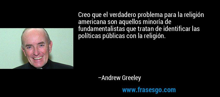 Creo que el verdadero problema para la religión americana son aquellos minoría de fundamentalistas que tratan de identificar las políticas públicas con la religión. – Andrew Greeley