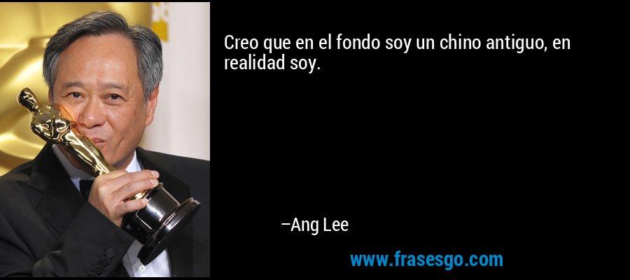 Creo que en el fondo soy un chino antiguo, en realidad soy. – Ang Lee