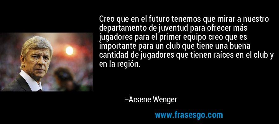Creo que en el futuro tenemos que mirar a nuestro departamento de juventud para ofrecer más jugadores para el primer equipo creo que es importante para un club que tiene una buena cantidad de jugadores que tienen raíces en el club y en la región. – Arsene Wenger