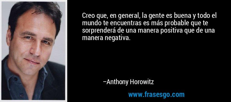 Creo que, en general, la gente es buena y todo el mundo te encuentras es más probable que te sorprenderá de una manera positiva que de una manera negativa. – Anthony Horowitz
