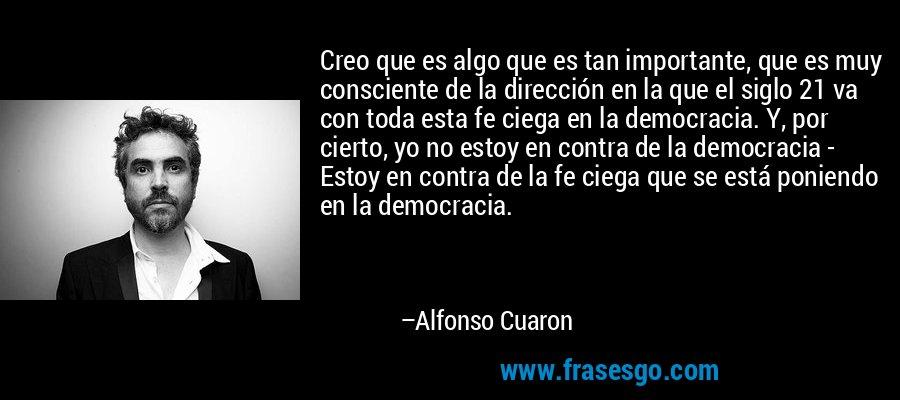 Creo que es algo que es tan importante, que es muy consciente de la dirección en la que el siglo 21 va con toda esta fe ciega en la democracia. Y, por cierto, yo no estoy en contra de la democracia - Estoy en contra de la fe ciega que se está poniendo en la democracia. – Alfonso Cuaron