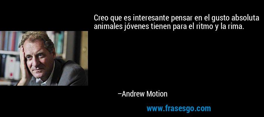 Creo que es interesante pensar en el gusto absoluta animales jóvenes tienen para el ritmo y la rima. – Andrew Motion