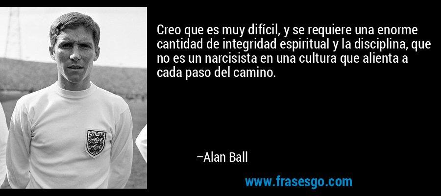 Creo que es muy difícil, y se requiere una enorme cantidad de integridad espiritual y la disciplina, que no es un narcisista en una cultura que alienta a cada paso del camino. – Alan Ball