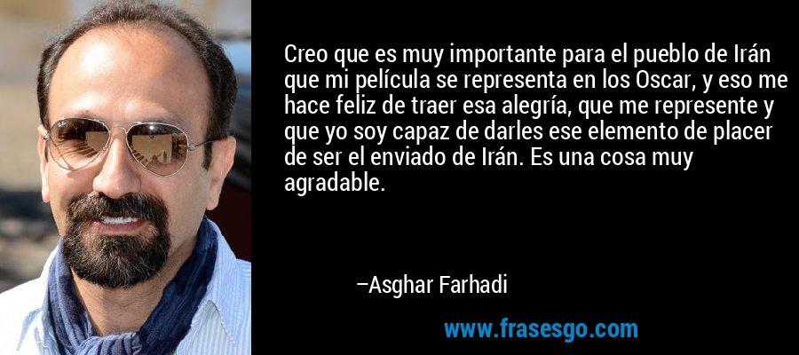 Creo que es muy importante para el pueblo de Irán que mi película se representa en los Oscar, y eso me hace feliz de traer esa alegría, que me represente y que yo soy capaz de darles ese elemento de placer de ser el enviado de Irán. Es una cosa muy agradable. – Asghar Farhadi