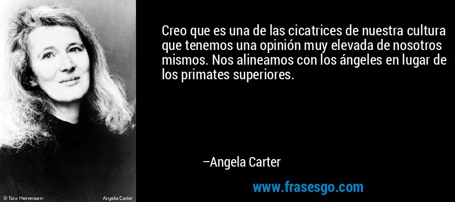 Creo que es una de las cicatrices de nuestra cultura que tenemos una opinión muy elevada de nosotros mismos. Nos alineamos con los ángeles en lugar de los primates superiores. – Angela Carter