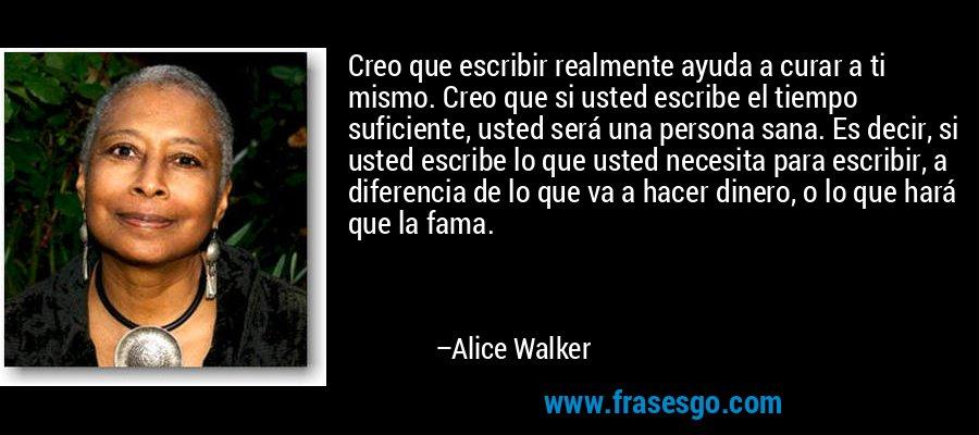 Creo que escribir realmente ayuda a curar a ti mismo. Creo que si usted escribe el tiempo suficiente, usted será una persona sana. Es decir, si usted escribe lo que usted necesita para escribir, a diferencia de lo que va a hacer dinero, o lo que hará que la fama. – Alice Walker
