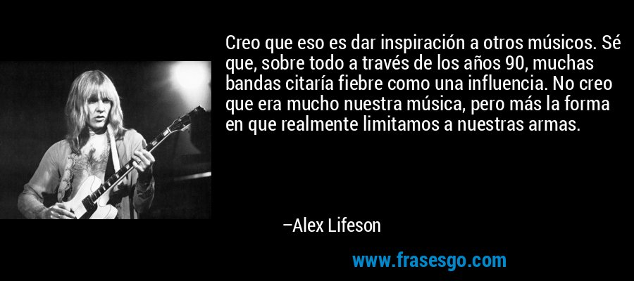 Creo que eso es dar inspiración a otros músicos. Sé que, sobre todo a través de los años 90, muchas bandas citaría fiebre como una influencia. No creo que era mucho nuestra música, pero más la forma en que realmente limitamos a nuestras armas. – Alex Lifeson