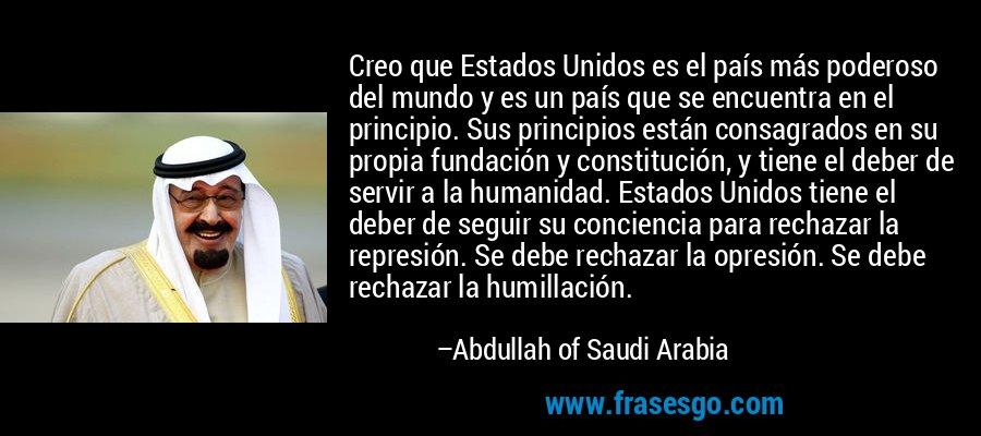 Creo que Estados Unidos es el país más poderoso del mundo y es un país que se encuentra en el principio. Sus principios están consagrados en su propia fundación y constitución, y tiene el deber de servir a la humanidad. Estados Unidos tiene el deber de seguir su conciencia para rechazar la represión. Se debe rechazar la opresión. Se debe rechazar la humillación. – Abdullah of Saudi Arabia
