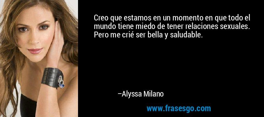Creo que estamos en un momento en que todo el mundo tiene miedo de tener relaciones sexuales. Pero me crié ser bella y saludable. – Alyssa Milano