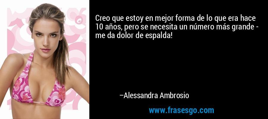 Creo que estoy en mejor forma de lo que era hace 10 años, pero se necesita un número más grande - me da dolor de espalda! – Alessandra Ambrosio