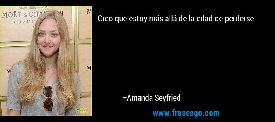 Creo que estoy más allá de la edad de perderse. – Amanda Seyfried
