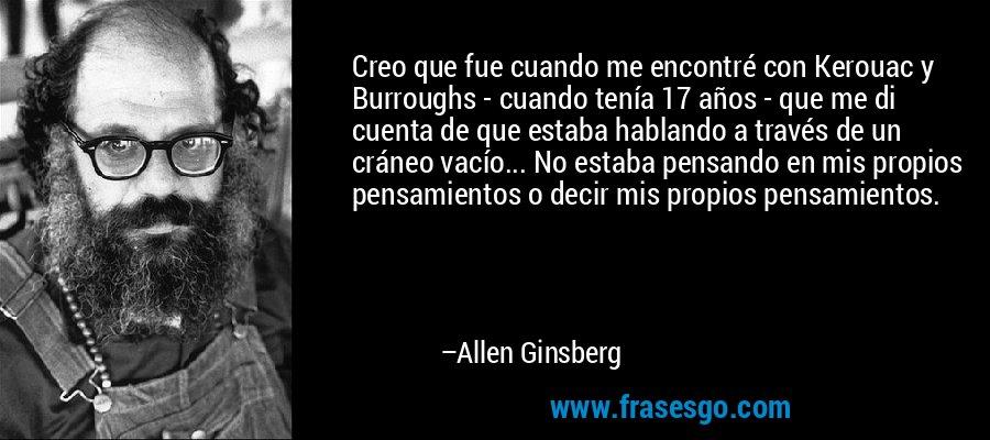 Creo que fue cuando me encontré con Kerouac y Burroughs - cuando tenía 17 años - que me di cuenta de que estaba hablando a través de un cráneo vacío... No estaba pensando en mis propios pensamientos o decir mis propios pensamientos. – Allen Ginsberg