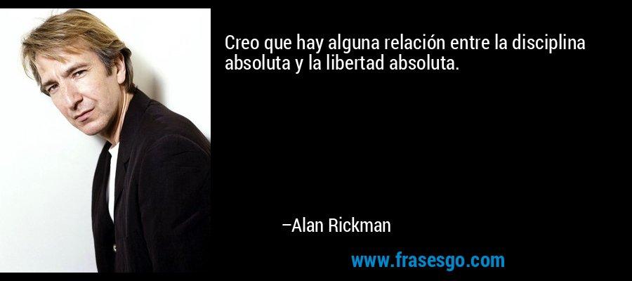 Creo que hay alguna relación entre la disciplina absoluta y la libertad absoluta. – Alan Rickman