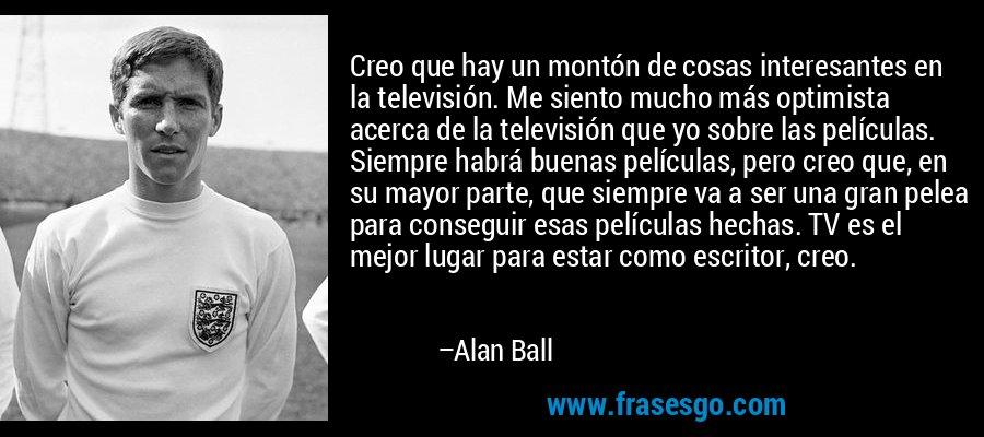 Creo que hay un montón de cosas interesantes en la televisión. Me siento mucho más optimista acerca de la televisión que yo sobre las películas. Siempre habrá buenas películas, pero creo que, en su mayor parte, que siempre va a ser una gran pelea para conseguir esas películas hechas. TV es el mejor lugar para estar como escritor, creo. – Alan Ball