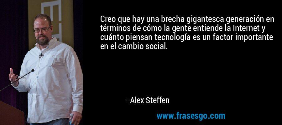 Creo que hay una brecha gigantesca generación en términos de cómo la gente entiende la Internet y cuánto piensan tecnología es un factor importante en el cambio social. – Alex Steffen