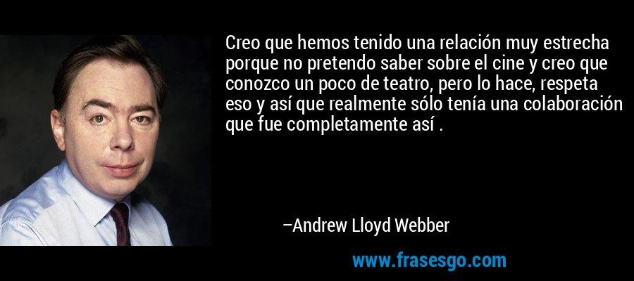 Creo que hemos tenido una relación muy estrecha porque no pretendo saber sobre el cine y creo que conozco un poco de teatro, pero lo hace, respeta eso y así que realmente sólo tenía una colaboración que fue completamente así . – Andrew Lloyd Webber