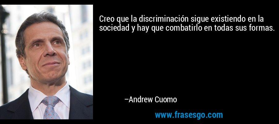 Creo que la discriminación sigue existiendo en la sociedad y hay que combatirlo en todas sus formas. – Andrew Cuomo