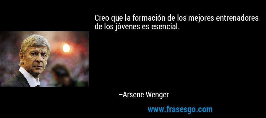Creo que la formación de los mejores entrenadores de los jóvenes es esencial. – Arsene Wenger