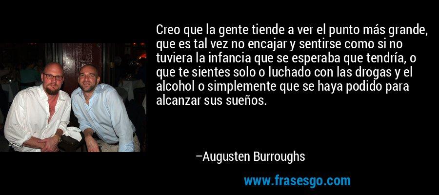 Creo que la gente tiende a ver el punto más grande, que es tal vez no encajar y sentirse como si no tuviera la infancia que se esperaba que tendría, o que te sientes solo o luchado con las drogas y el alcohol o simplemente que se haya podido para alcanzar sus sueños. – Augusten Burroughs