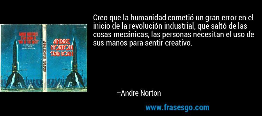 Creo que la humanidad cometió un gran error en el inicio de la revolución industrial, que saltó de las cosas mecánicas, las personas necesitan el uso de sus manos para sentir creativo. – Andre Norton