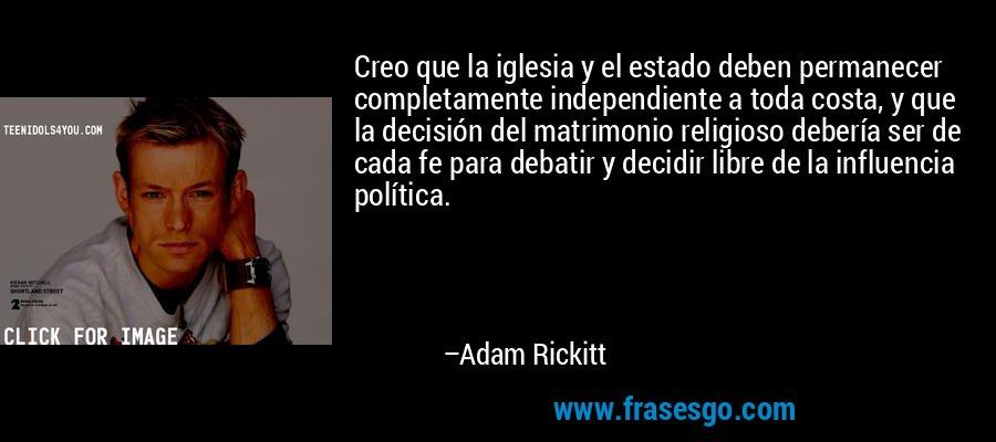 Creo que la iglesia y el estado deben permanecer completamente independiente a toda costa, y que la decisión del matrimonio religioso debería ser de cada fe para debatir y decidir libre de la influencia política. – Adam Rickitt