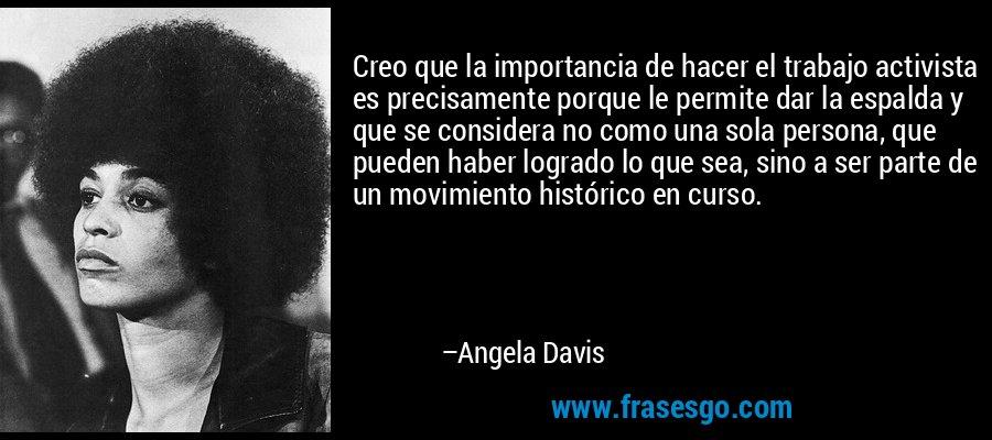 Creo que la importancia de hacer el trabajo activista es precisamente porque le permite dar la espalda y que se considera no como una sola persona, que pueden haber logrado lo que sea, sino a ser parte de un movimiento histórico en curso. – Angela Davis