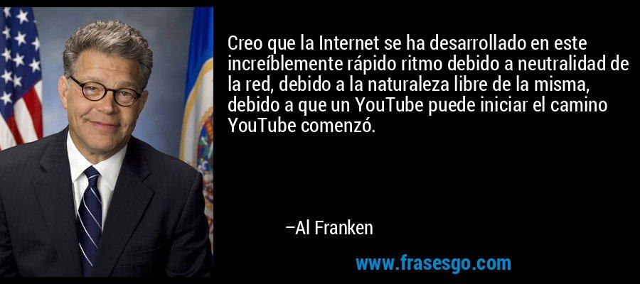 Creo que la Internet se ha desarrollado en este increíblemente rápido ritmo debido a neutralidad de la red, debido a la naturaleza libre de la misma, debido a que un YouTube puede iniciar el camino YouTube comenzó. – Al Franken