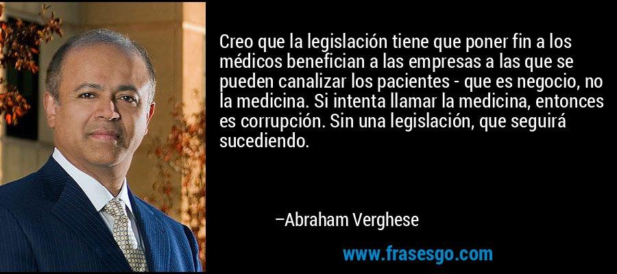 Creo que la legislación tiene que poner fin a los médicos benefician a las empresas a las que se pueden canalizar los pacientes - que es negocio, no la medicina. Si intenta llamar la medicina, entonces es corrupción. Sin una legislación, que seguirá sucediendo. – Abraham Verghese