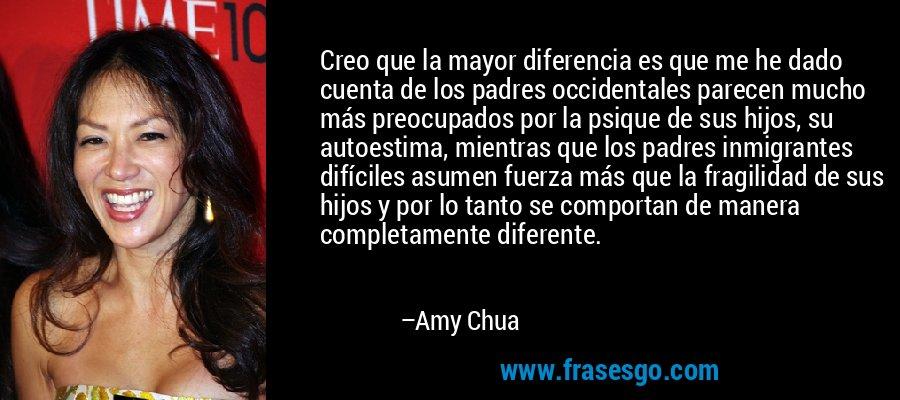Creo que la mayor diferencia es que me he dado cuenta de los padres occidentales parecen mucho más preocupados por la psique de sus hijos, su autoestima, mientras que los padres inmigrantes difíciles asumen fuerza más que la fragilidad de sus hijos y por lo tanto se comportan de manera completamente diferente. – Amy Chua