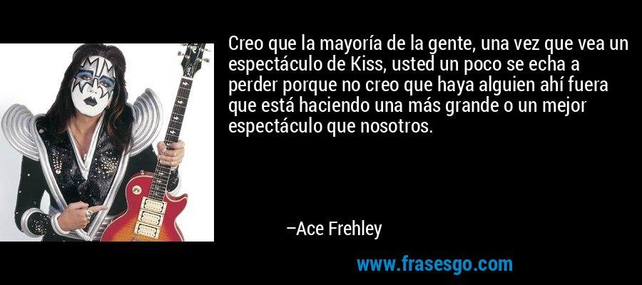 Creo que la mayoría de la gente, una vez que vea un espectáculo de Kiss, usted un poco se echa a perder porque no creo que haya alguien ahí fuera que está haciendo una más grande o un mejor espectáculo que nosotros. – Ace Frehley