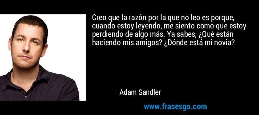 Creo que la razón por la que no leo es porque, cuando estoy leyendo, me siento como que estoy perdiendo de algo más. Ya sabes, ¿Qué están haciendo mis amigos? ¿Dónde está mi novia? – Adam Sandler