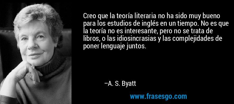 Creo que la teoría literaria no ha sido muy bueno para los estudios de inglés en un tiempo. No es que la teoría no es interesante, pero no se trata de libros, o las idiosincrasias y las complejidades de poner lenguaje juntos. – A. S. Byatt