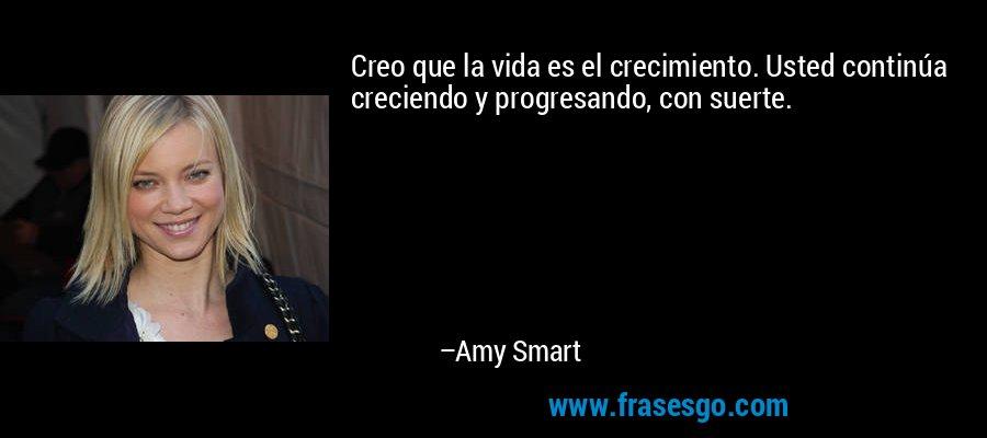 Creo que la vida es el crecimiento. Usted continúa creciendo y progresando, con suerte. – Amy Smart