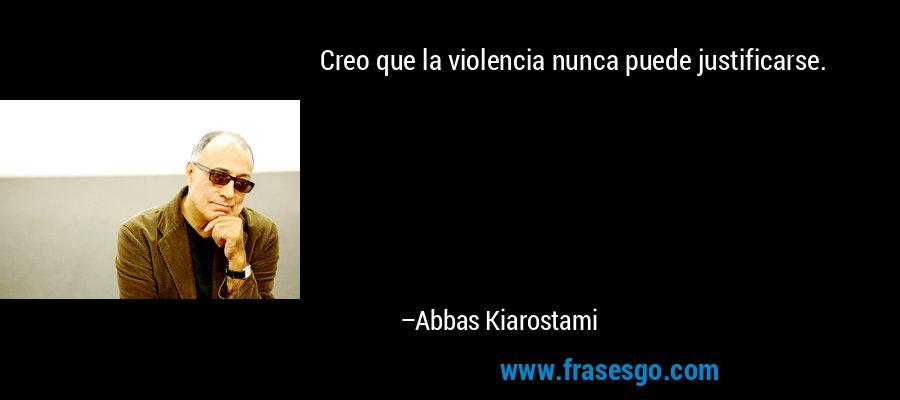 Creo que la violencia nunca puede justificarse. – Abbas Kiarostami