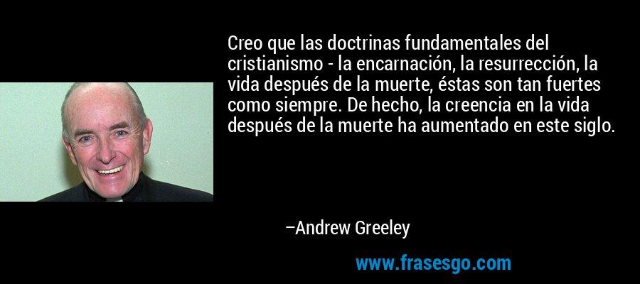 Creo que las doctrinas fundamentales del cristianismo - la encarnación, la resurrección, la vida después de la muerte, éstas son tan fuertes como siempre. De hecho, la creencia en la vida después de la muerte ha aumentado en este siglo. – Andrew Greeley