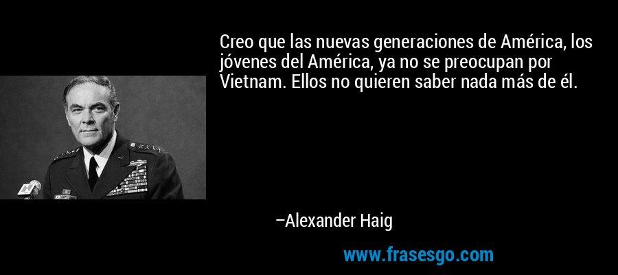 Creo que las nuevas generaciones de América, los jóvenes del América, ya no se preocupan por Vietnam. Ellos no quieren saber nada más de él. – Alexander Haig