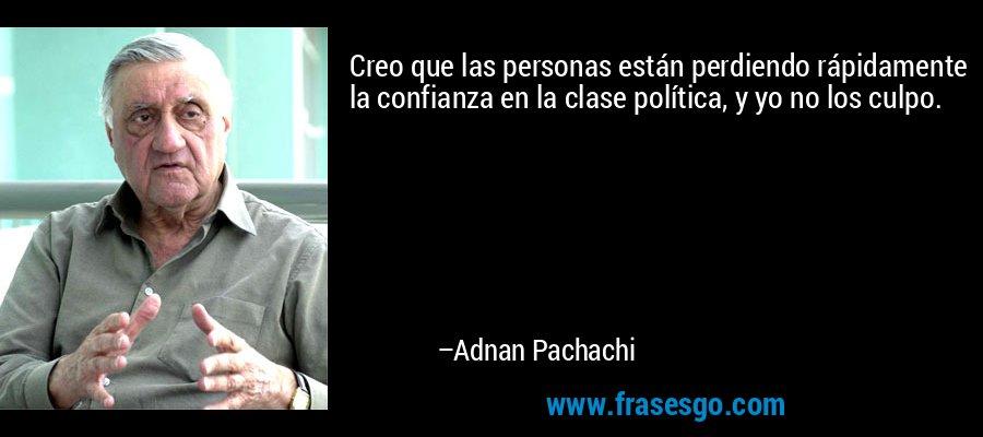 Creo que las personas están perdiendo rápidamente la confianza en la clase política, y yo no los culpo. – Adnan Pachachi