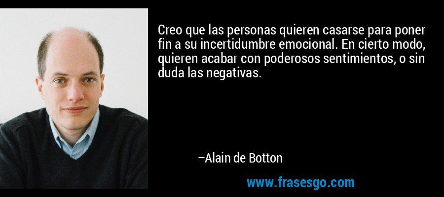 Creo que las personas quieren casarse para poner fin a su incertidumbre emocional. En cierto modo, quieren acabar con poderosos sentimientos, o sin duda las negativas. – Alain de Botton