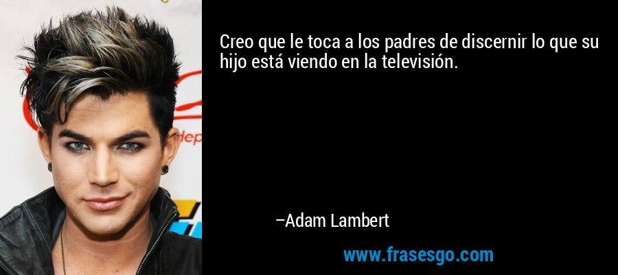 Creo que le toca a los padres de discernir lo que su hijo está viendo en la televisión. – Adam Lambert