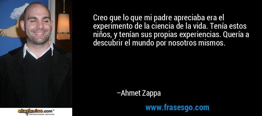 Creo que lo que mi padre apreciaba era el experimento de la ciencia de la vida. Tenía estos niños, y tenían sus propias experiencias. Quería a descubrir el mundo por nosotros mismos. – Ahmet Zappa