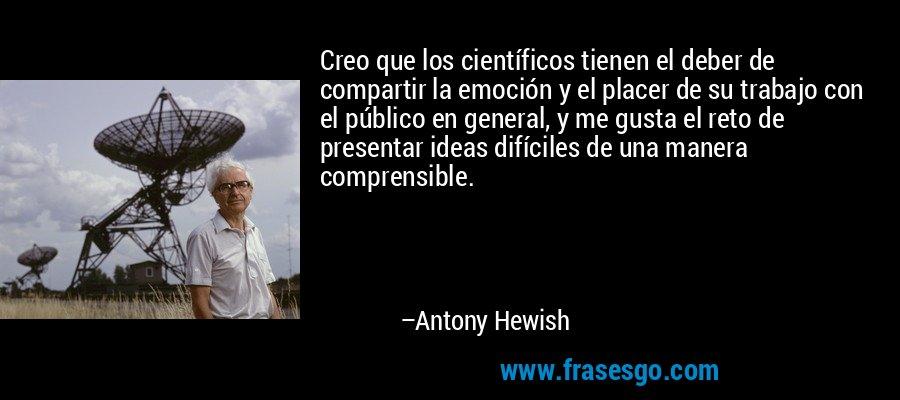 Creo que los científicos tienen el deber de compartir la emoción y el placer de su trabajo con el público en general, y me gusta el reto de presentar ideas difíciles de una manera comprensible. – Antony Hewish